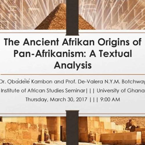 The Ancient Afrikan Origins of Pan-Afrikanism: A Textual Analysis Dr. ỌbádéléKambon and Prof. De-Valera N.Y.M. Botchway Institute of African Studies Seminar||| University of Ghana Thursday, March 30, 2017 ||| 9:00 AM