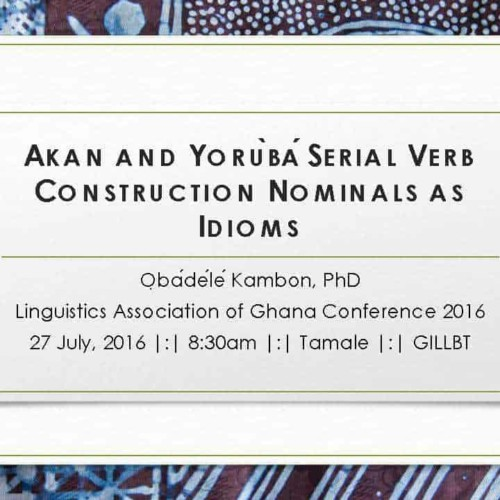 AKANANDYORÙBÁSERIALVERBCONSTRUCTIONNOMINALSASIDIOMS ỌbádéléKambon, PhD Linguistics Association of Ghana Conference 2016 27 July, 2016 |:| 8:30am |:| Tamale |:| GILLBT
