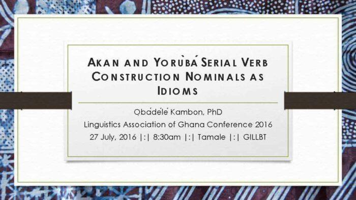 AKANANDYORÙBÁSERIALVERBCONSTRUCTIONNOMINALSASIDIOMS ỌbádéléKambon, PhD Linguistics Association of Ghana Conference 2016 27 July, 2016 |:| 8:30am |:| Tamale |:| GILLBT